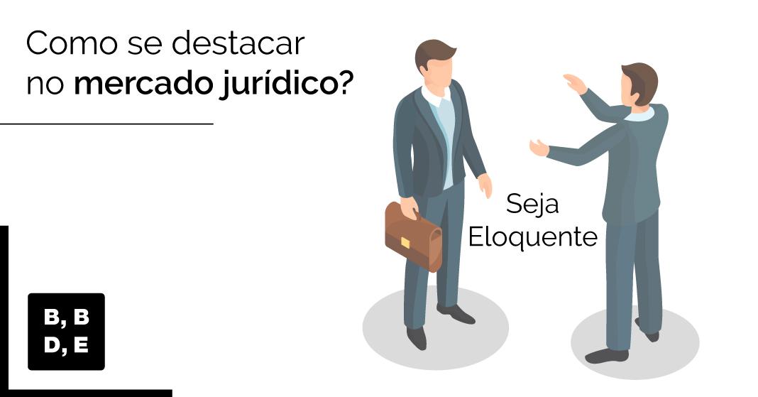 Como se destacar no mercado jurídico? - Seja eloquente - BBDE Comunicação | Agência de Marketing Jurídico